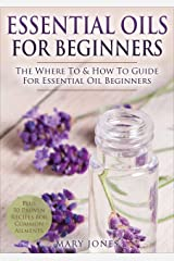 Essential Oils for Beginners: The Where To & How To Guide For Essential Oil Beginners (Essential Oils for Beginners) Kindle Edition