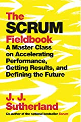 The Scrum Fieldbook: A Master Class on Accelerating Performance, Getting Results, and Defining the Future Kindle Edition