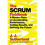 The Scrum Fieldbook: A Master Class on Accelerating Performance, Getting Results, and Defining the Future