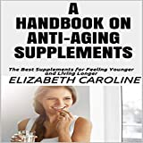 A Handbook on Anti-Aging Supplements: The Best Supplements for Feeling Younger and Living