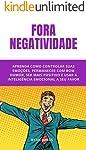 Fora Negatividade: 10 Simples Passos Para Cortar O Negativo Fora, Ser Mais Positivo E Ter Mais Resultados Na Sua Vida E...