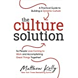 The Culture Solution: A Practical Guide to Building a Dynamic Culture so People Love Coming to Work and Accomplishing Great T