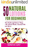 50 Natural Lotions for Beginners: Do-It-Yourself Lotions Using All-Natural Herbs, Essential Oils and Spices