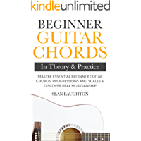 Beginner Guitar Chords In Theory And Practice: Master Essential Beginner Guitar Chords, Progressions And Scales And Discover Real Musicianship