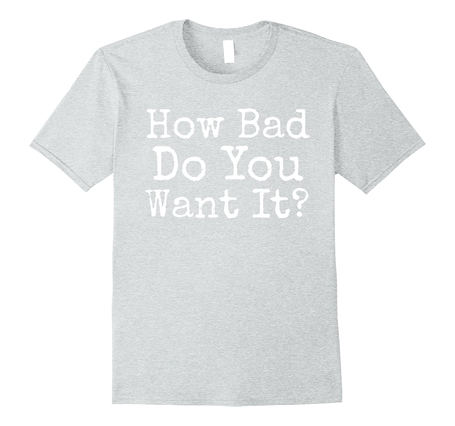 How Bad Do You Want it Workout Mens Exercise Shirt-TJ
