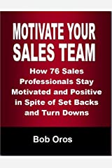 Motivate Your Sales Team: How 76 Sales Professionals Stay Motivated and Positive In Spite of Set Backs and Turn Downs Kindle Edition