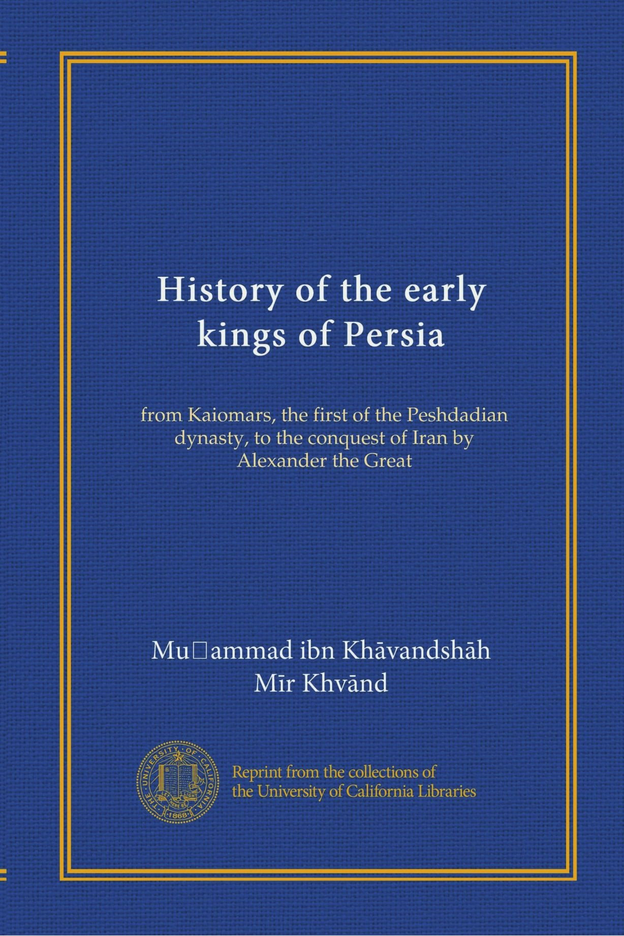 History of the early kings of Persia: from Kaiomars, the first of the Peshdadian dynasty, to the conquest of Iran by Alexander the Great ePub fb2 book