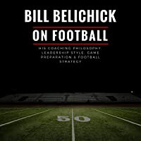 Bill Belichick: His Coaching Philosophy, Leadership Style, Game Preparation & Football Strategy