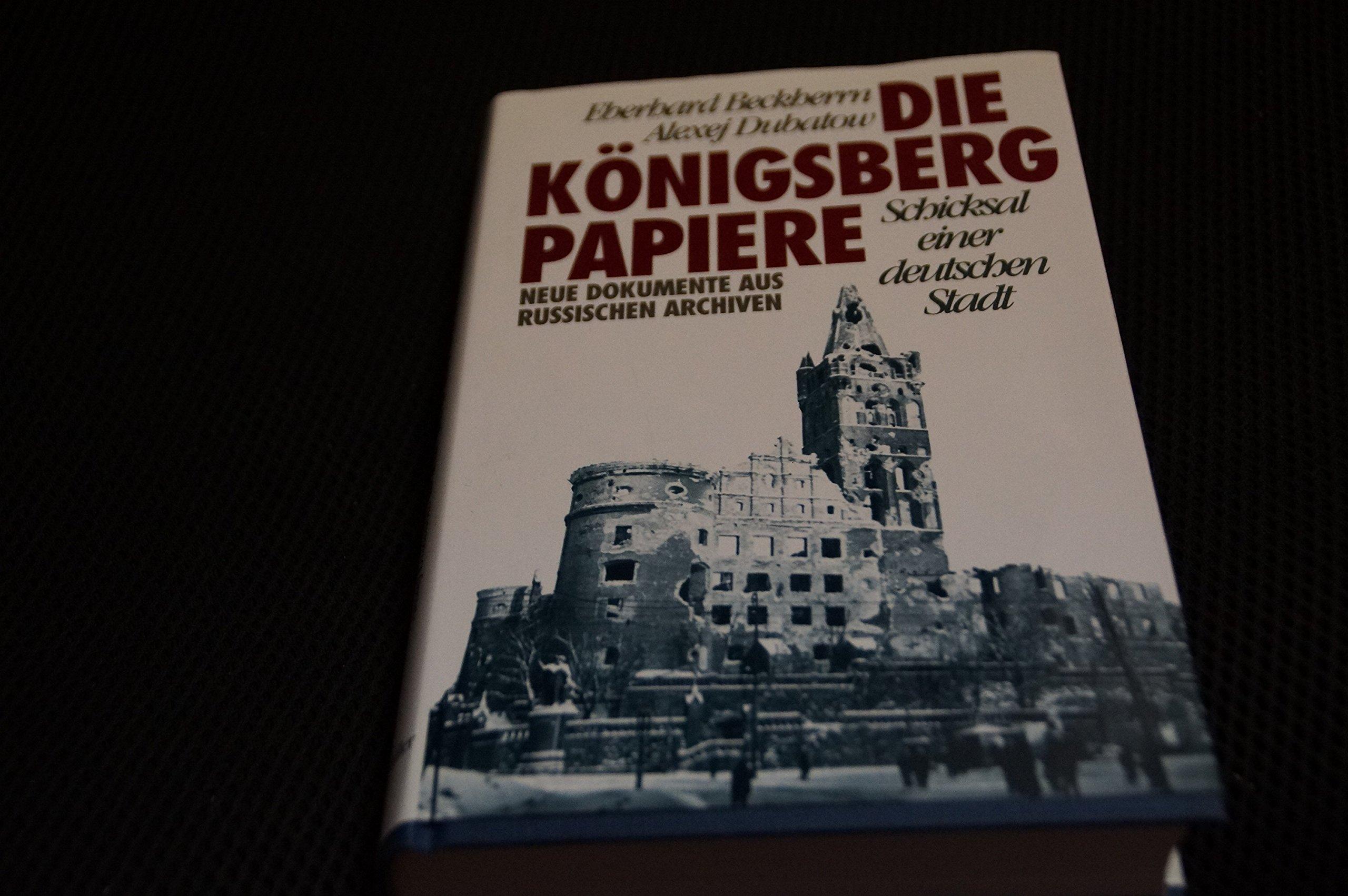 Die Königsberg-Papiere: Schicksal einer deutschen Stadt - Neue Dokumente aus russischen Archiven