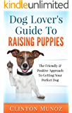 Dog Lover Guide To Raising Puppies: The Friendly & Positive Approach To Getting Your Perfect Dog!