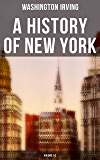 A History of New York (Volume 1&2): From the Beginning of the World to the End of the Dutch Dynasty (From the Prolific American Writer, Biographer and ... Life of George Washington) (English Edition)