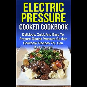 Electric Pressure Cooker Cookbook: Delicious, Quick And Easy To Prepare Electric Pressure Cooker Cookbook Recipes You…