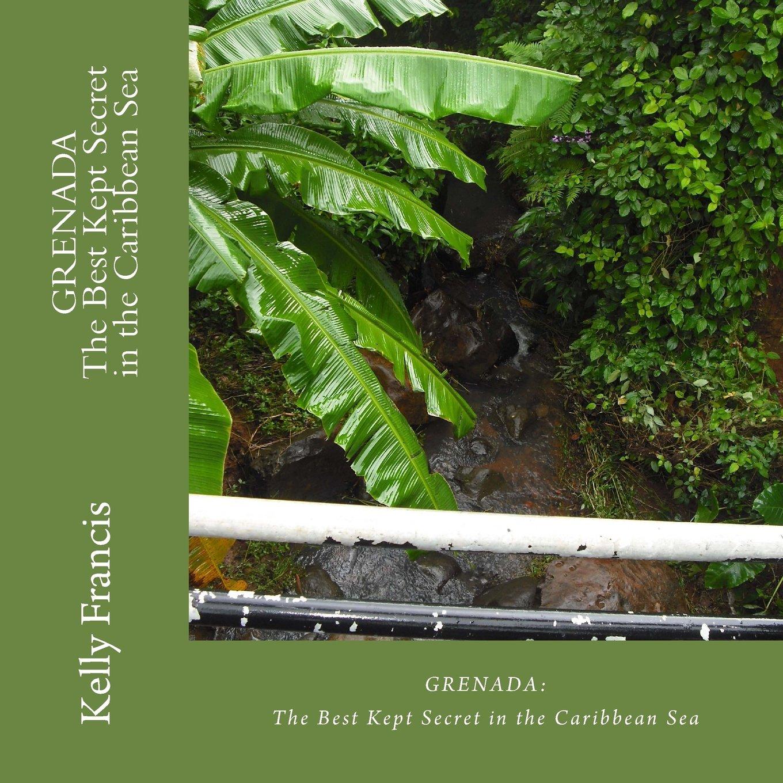 Grenada: The Best Kept Secret in the Caribbean Sea Paperback – February 2, 2012 Kelly Francis 1466463791 Caribbean & West Indies Travel