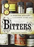 Bitters: A Spirited History of a Classic Cure-All, with Cocktails, Recipes, and Formulas