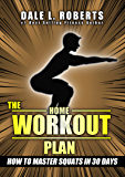 The Home Workout Plan: How to Master Squats in 30 Days (Fitness Short Reads Book 5)