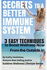 SECRETS TO A BETTER IMMUNE SYSTEM: 3 Easy Techniques to Boost Wellness Now From the Outside-In (Sublime Wellness Lifestyle Series Book 2) Kindle Edition
