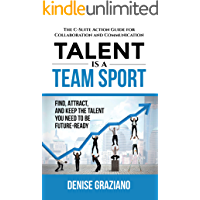 Talent is a Team Sport: The C-Suite Action Guide for Collaboration and Communication. Find, Attract and Keep the Talent…
