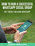 How to Run a Successful WhatsApp Social Group: Hey There ! I am Using WhatsApp (English Edition)