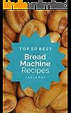 Bread Machine: Top 50 Best Bread Machine Recipes – The Quick, Easy, & Delicious Everyday Cookbook!