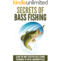Bass Fishing: Secrets Of Bass Fishing - Learn The Most Effective Bass Fishing Techniques To Catch Largemouth Bass…