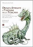 Draghi, streghe e fantasmi della Toscana. Creature immaginarie, spettri, diavoli, leggende di magia della tradizione Toscana
