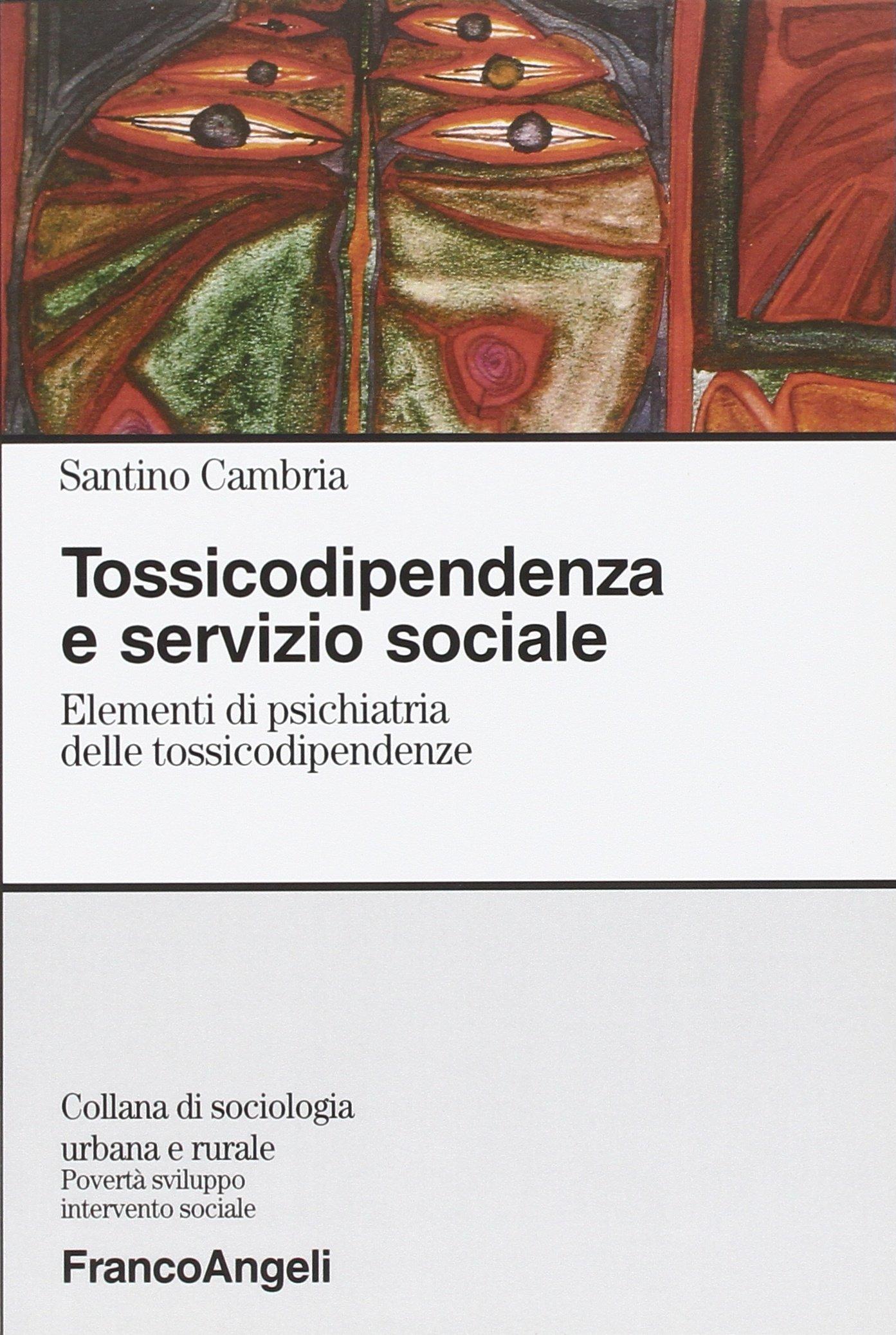 Tossicodipendenza e servizio sociale. Elementi di psichiatria delle tossicodipendenze (Sociologia urbana e rurale-Sez. 3)