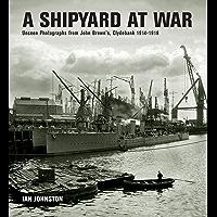 A Shipyard at War: Unseen Photographs from John Brown's, Clydebank 1914–1918