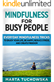 Mindfulness:for Busy People!: Everyday Mindfulness Tricks to Enjoy Your Life, Be Happy, Reduce Stress, and Create Freedom (Meditation, Mindfulness & Healing Book 6)