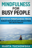 Mindfulness:for Busy People!: Everyday Mindfulness Tricks to Enjoy Your Life, Be Happy, Reduce Stress, and Create Freedom (Meditation, Mindfulness & Healing Book 6) (English Edition)