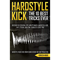 THE 10 BEST HARDSTYLE KICK TRICKS EVER: Discover 10 Essential Tips How to Make a Hardstyle Kick in FL Studio, Ableton, Cubase or Logic Pro (Hardstyle Music ... Design for EDM Production) (English Edition)