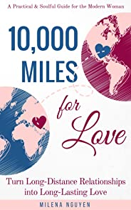 10,000 Miles for Love: Turn Long-Distance Relationships into Long-Lasting Love - A Practical and Soulful Guide for the Moder