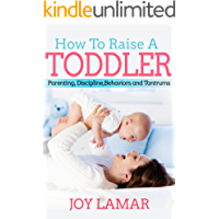 How To Raise A Toddler: Powerful Strategies for Toddler Parenting, Discipline, Behaviors and Tantrums