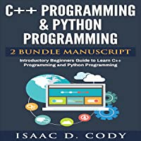 C++ and Python Programming: 2 Manuscript Bundle: Introductory Beginners Guide to Learn C++ Programming and Python…