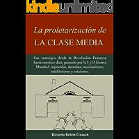 La proletarización de La Clase Media: Sus enemigos desde la Revolución Francesa hasta nuestros días, pasando por la I y II Guerra Mundial: izquierdas, ... nacionalismo, totalitarismo y estatismo