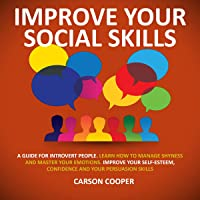 Improve Your Social Skills: A Guide for Introvert People. Learn How to Manage Shyness and Master Your Emotions. Improve Your Self-Esteem, Confidence and Your Persuasion Skills
