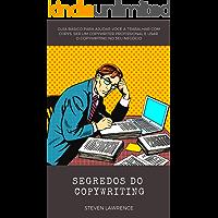 Segredos Do Copywriting: Guia Básico Para Ajudar Você A Trabalhar Com Copys, Ser Um Copywriter Profissional E Usar O Copywriting No Seu Negócio