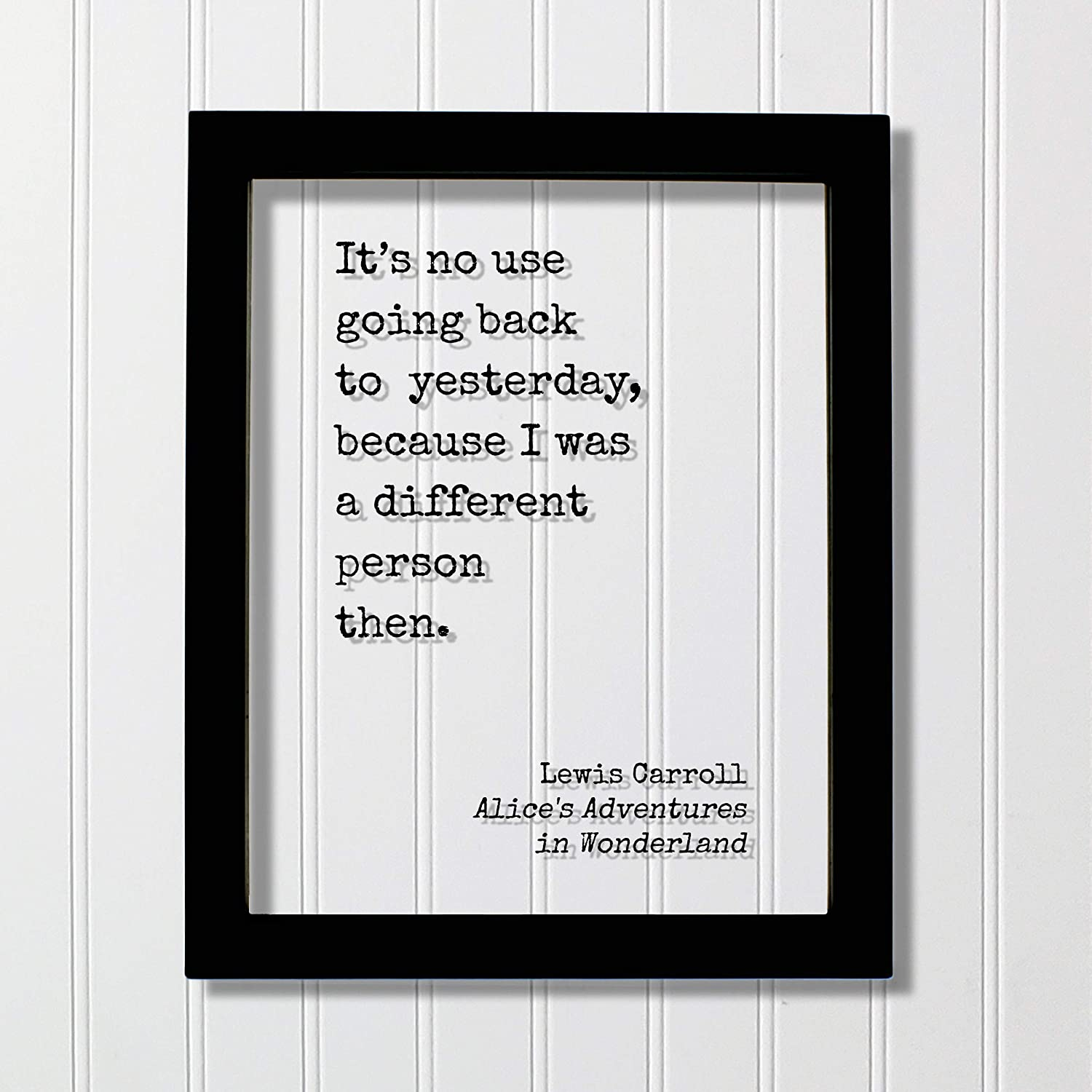 Alices Adventures in Wonderland Framed Quote Art because I was a different person then Lewis Carroll It/'s no use going back to yesterday
