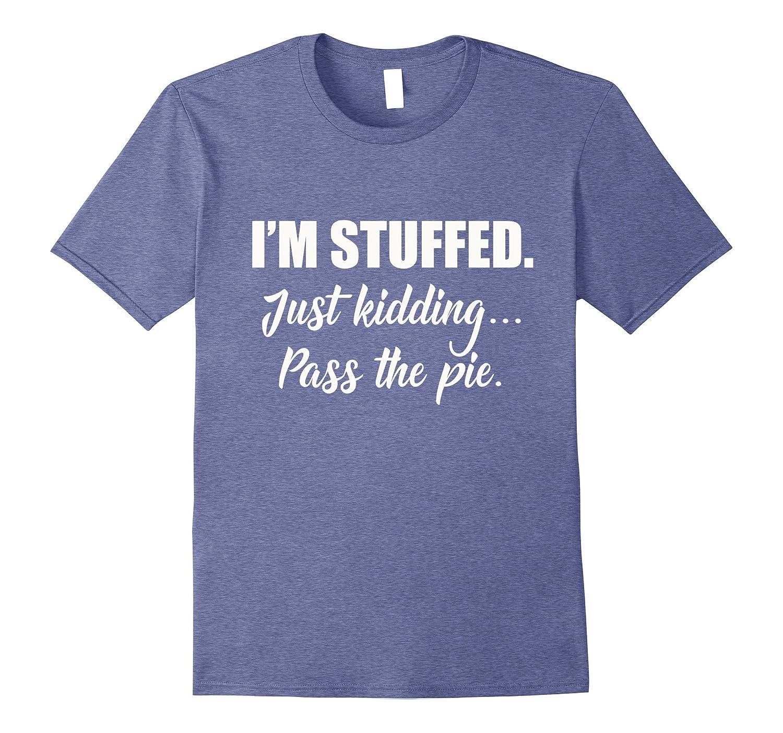 I'm Stuffed Just Kidding Pass the Pie Fun Thanksgiving Shirt-Rose