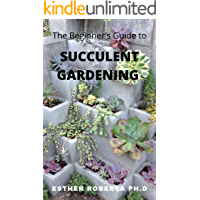 The Beginner's Guide to Succulent Gardening: Comprehensive Guide And Step-by-Step to Growing Beautiful & Long-Lasting…