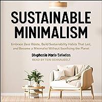 Sustainable Minimalism: Embrace Zero Waste, Build Sustainability Habits that Last, and Become a Minimalist Without…