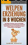 Welpenerziehung in 8 Wochen: Das Welpen Erziehung´s Buch für Einsteiger Hundeerziehung und Hundetraining, wie Sie Ihren Hund/ Welpen erziehen. Das Welpen Parxisbuch ist der perfekte Hunderatgeber