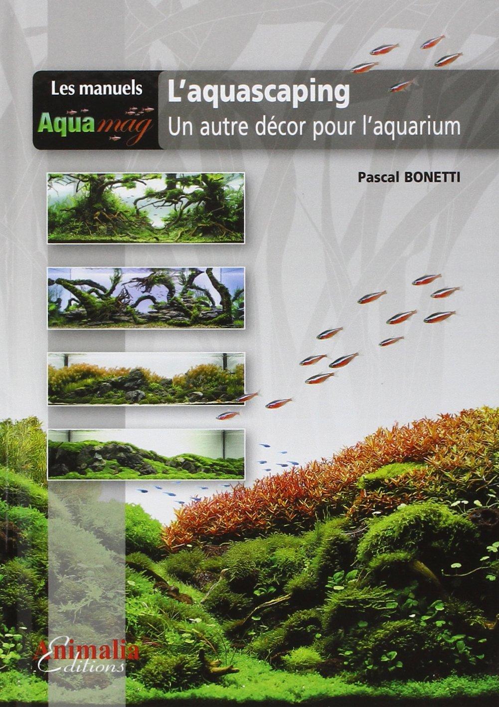 L'Aquascaping: Un autre décor pour l'aquarium Broché – 18 avril 2013 Pascal Bonetti Animalia 2359090305 LIVRES PRATIQUES