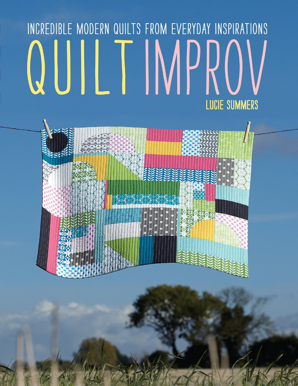 Quilt Improv: Incredible Quilts from Everyday Inspirations: Lucie ...