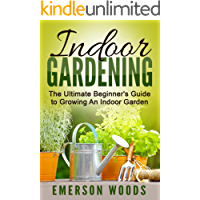 Indoor Gardening: The Ultimate Beginner's Guide to Growing An Indoor Garden (Indoor Gardening, Essentials to Gardening All Year Round with Indoor Plants Vegetables, and House Plants) (English Edition)