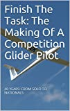Finish The Task: The Making Of A Competition Glider Pilot: 40 YEARS: FROM SOLO TO NATIONALS (English Edition)