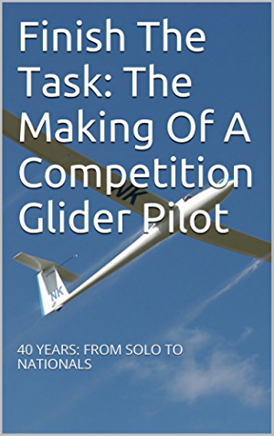 Finish The Task: The Making Of A Competition Glider Pilot: 40 YEARS: FROM SOLO TO NATIONALS