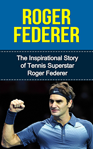 Roger Federer: The Inspirational Story of Tennis Superstar Roger Federer (Roger Federer Unauthorized Biography; Switzerland; Tennis Books)