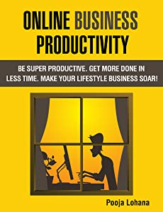 Online Business Productivity: Be Super Productive.  Get More Done in Less Time.  Make Your Lifestyle Business Soar!