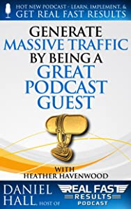 Generate Massive Traffic by Being a Great Podcast Guest (Real Fast Results Book 41)
