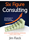 Six Figure Consulting: A Simple System For More Cash Flow, Profits and Freedom